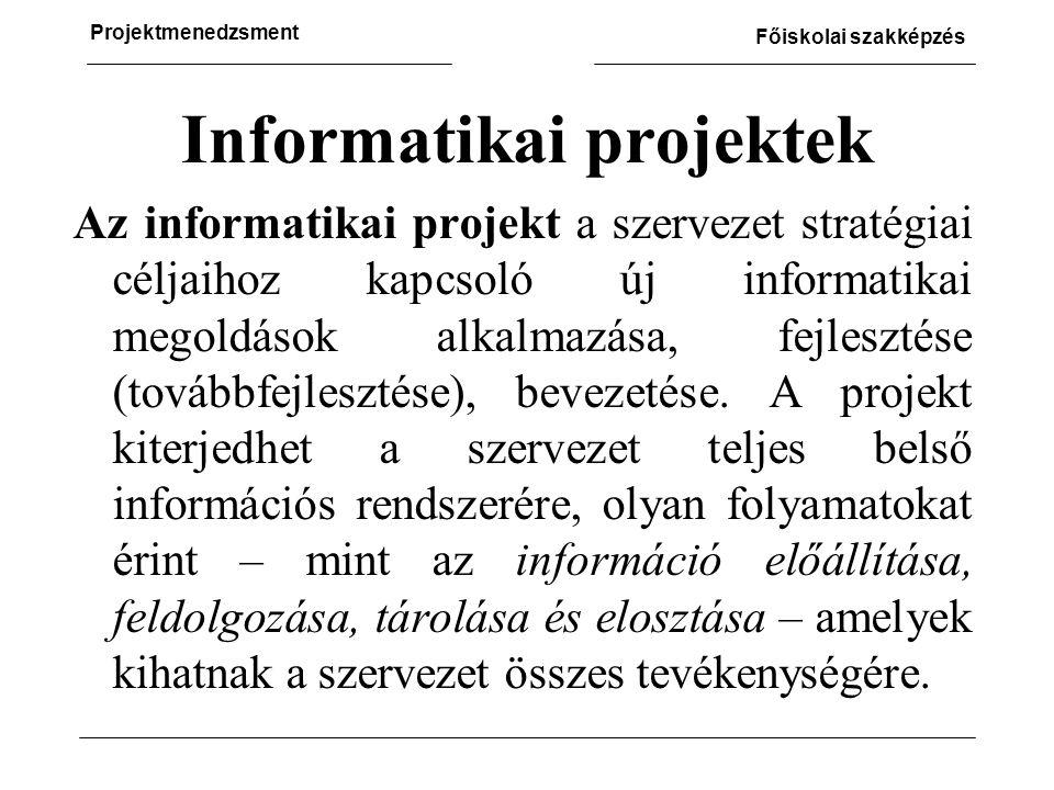 Projektmenedzsment Főiskolai szakképzés Informatikai projektek Az informatikai projekt a szervezet stratégiai céljaihoz kapcsoló új informatikai megoldások alkalmazása, fejlesztése (továbbfejlesztése), bevezetése.