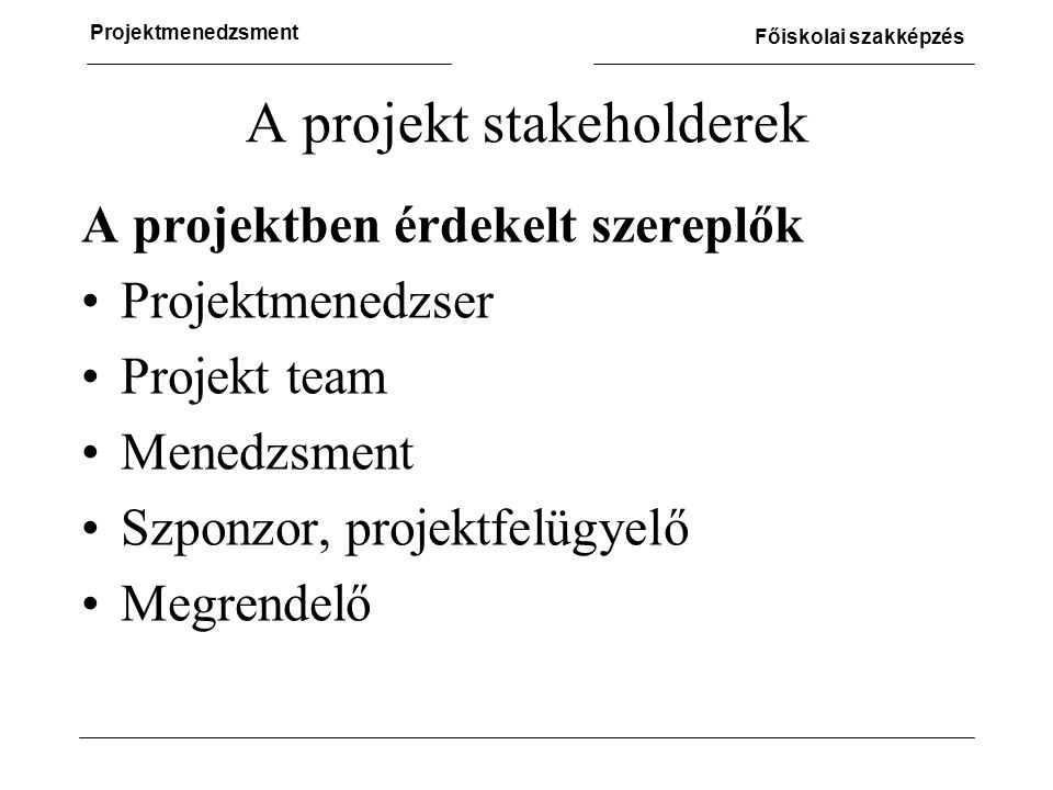 Projektmenedzsment Főiskolai szakképzés A projekt stakeholderek A projektben érdekelt szereplők •Projektmenedzser •Projekt team •Menedzsment •Szponzor, projektfelügyelő •Megrendelő