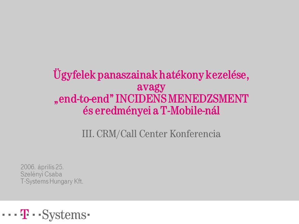 """Ügyfelek panaszainak hatékony kezelése, avagy """"end-to-end"""" INCIDENS MENEDZSMENT és eredményei a T-Mobile-nál III. CRM/Call Center Konferencia 2006. áp"""