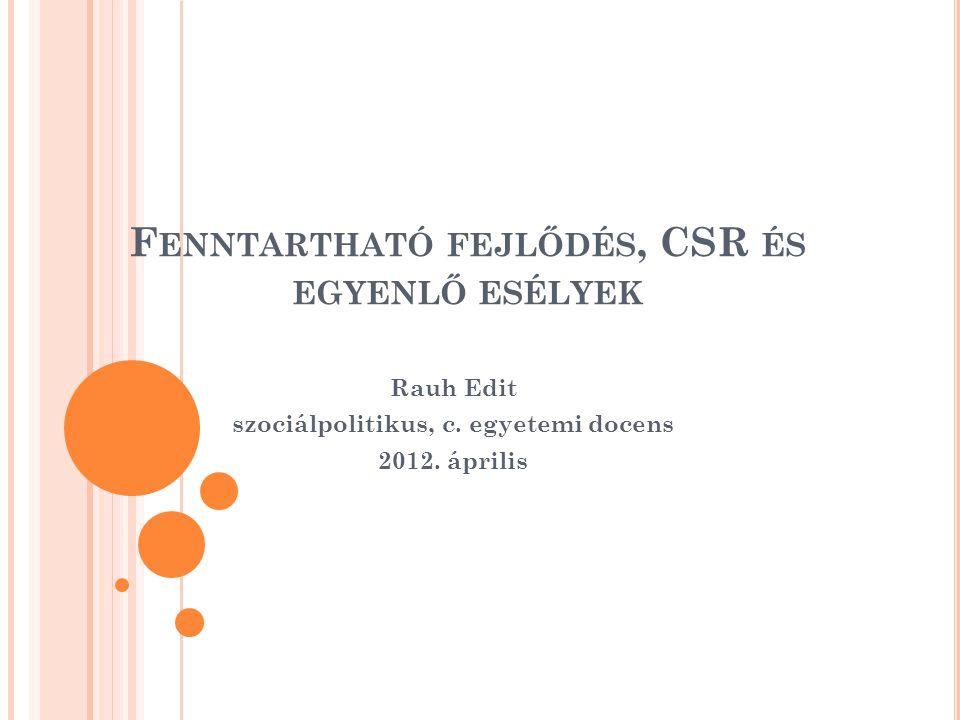 F ENNTARTHATÓ FEJLŐDÉS, CSR ÉS EGYENLŐ ESÉLYEK Rauh Edit szociálpolitikus, c. egyetemi docens 2012. április