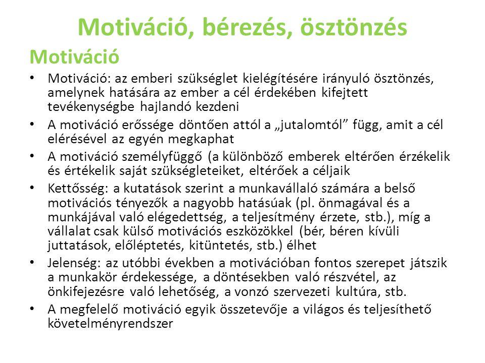 """Motiváció, bérezés, ösztönzés Motiváció • Motiváció: az emberi szükséglet kielégítésére irányuló ösztönzés, amelynek hatására az ember a cél érdekében kifejtett tevékenységbe hajlandó kezdeni • A motiváció erőssége döntően attól a """"jutalomtól függ, amit a cél elérésével az egyén megkaphat • A motiváció személyfüggő (a különböző emberek eltérően érzékelik és értékelik saját szükségleteiket, eltérőek a céljaik • Kettősség: a kutatások szerint a munkavállaló számára a belső motivációs tényezők a nagyobb hatásúak (pl."""