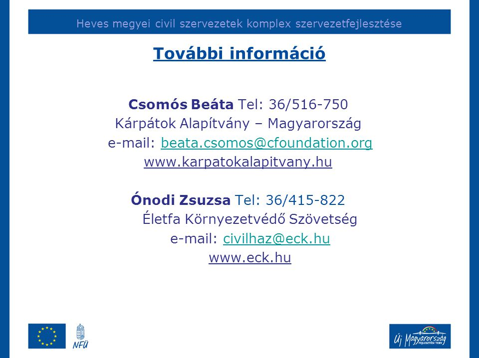Heves megyei civil szervezetek komplex szervezetfejlesztése További információ Csomós Beáta Tel: 36/516-750 Kárpátok Alapítvány – Magyarország e-mail: beata.csomos@cfoundation.orgbeata.csomos@cfoundation.org www.karpatokalapitvany.hu Ónodi Zsuzsa Tel: 36/415-822 Életfa Környezetvédő Szövetség e-mail: civilhaz@eck.hucivilhaz@eck.hu www.eck.hu