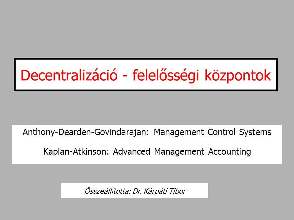 Decentralizáció - felelősségi központok Anthony-Dearden-Govindarajan: Management Control Systems Kaplan-Atkinson: Advanced Management Accounting Össze