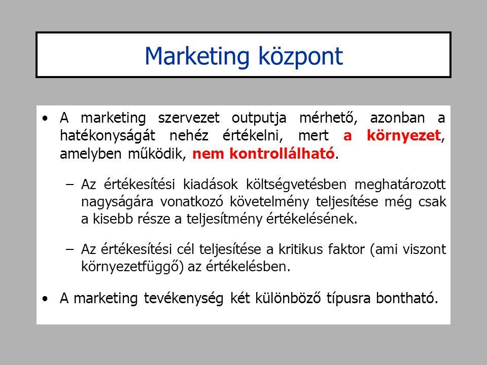 Marketing központ •A marketing szervezet outputja mérhető, azonban a hatékonyságát nehéz értékelni, mert a környezet, amelyben működik, nem kontrollál