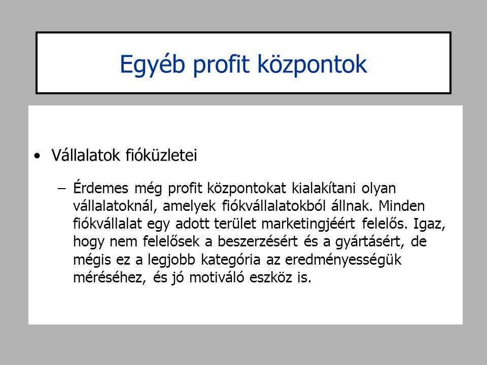 Egyéb profit központok •Vállalatok fióküzletei –Érdemes még profit központokat kialakítani olyan vállalatoknál, amelyek fiókvállalatokból állnak. Mind