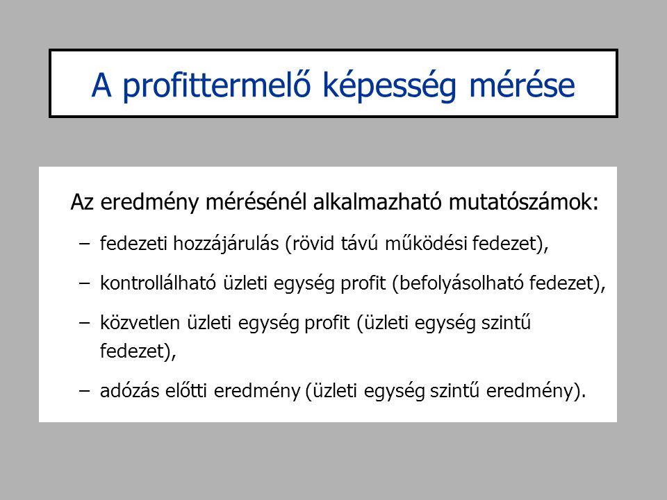A profittermelő képesség mérése Az eredmény mérésénél alkalmazható mutatószámok: –fedezeti hozzájárulás (rövid távú működési fedezet), –kontrollálható