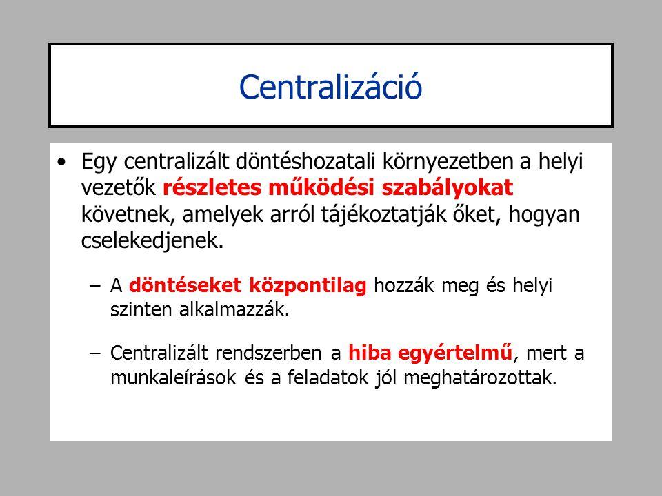 Centralizáció •Egy centralizált döntéshozatali környezetben a helyi vezetők részletes működési szabályokat követnek, amelyek arról tájékoztatják őket,