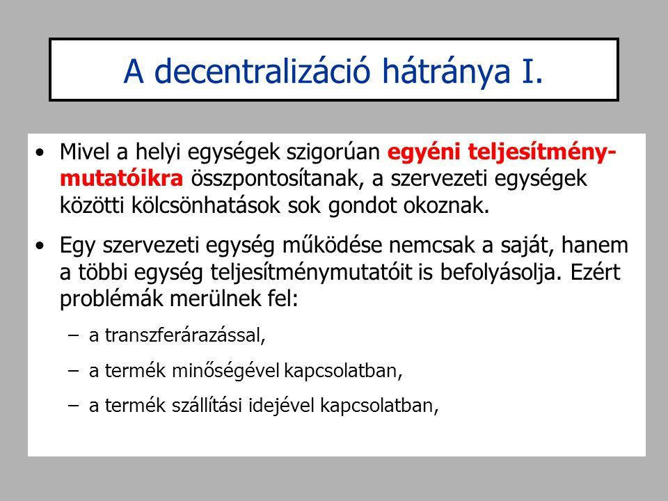 A decentralizáció hátránya I. •Mivel a helyi egységek szigorúan egyéni teljesítmény- mutatóikra összpontosítanak, a szervezeti egységek közötti kölcsö