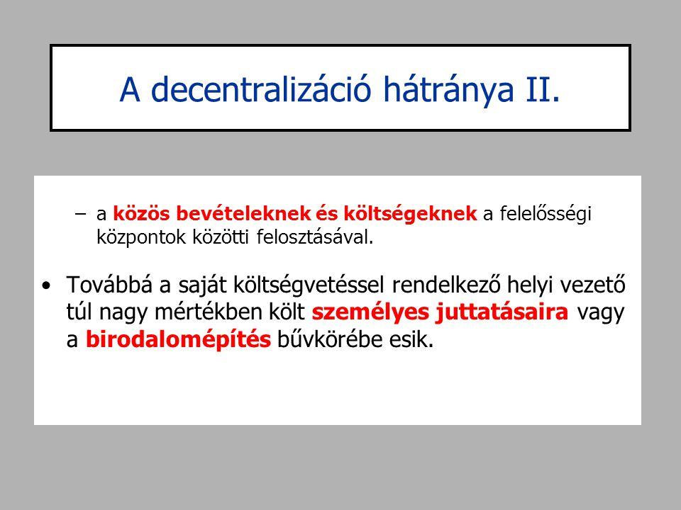 A decentralizáció hátránya II. –a közös bevételeknek és költségeknek a felelősségi központok közötti felosztásával. •Továbbá a saját költségvetéssel r