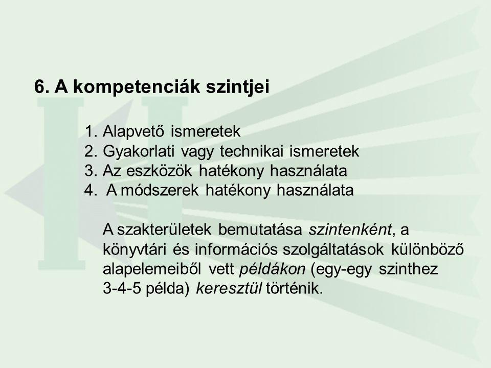 6. A kompetenciák szintjei 1.Alapvető ismeretek 2.Gyakorlati vagy technikai ismeretek 3.Az eszközök hatékony használata 4. A módszerek hatékony haszná