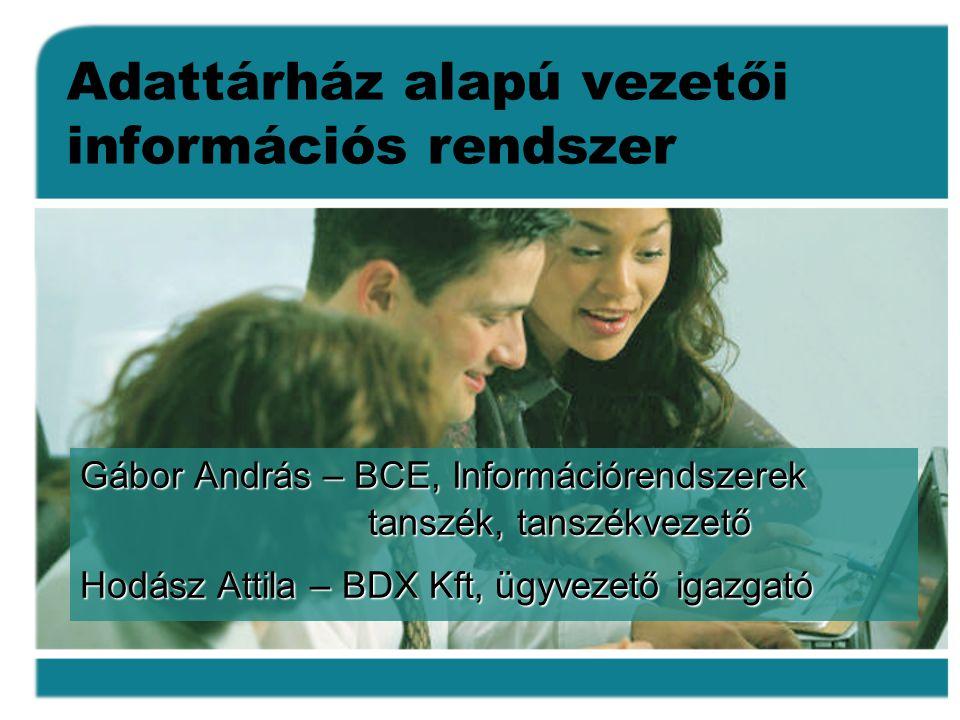 Adattárház alapú vezetői információs rendszer Gábor András – BCE, Információrendszerek tanszék, tanszékvezető Hodász Attila – BDX Kft, ügyvezető igazgató