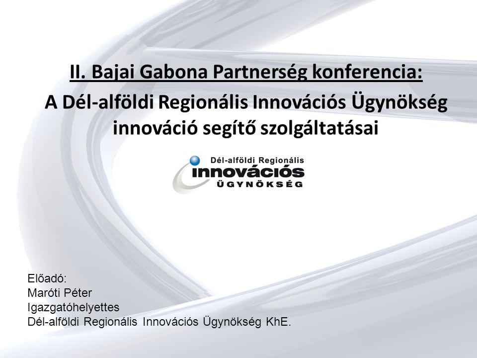II. Bajai Gabona Partnerség konferencia: A Dél-alföldi Regionális Innovációs Ügynökség innováció segítő szolgáltatásai Előadó: Maróti Péter Igazgatóhe
