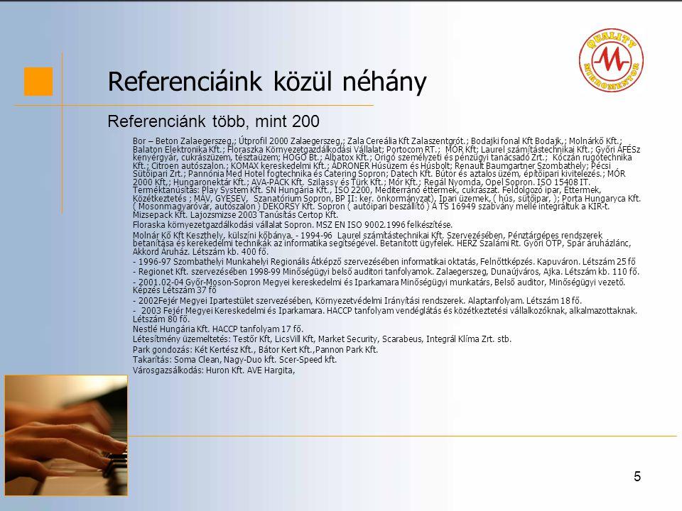 5 Referenciáink közül néhány Bor – Beton Zalaegerszeg,; Útprofil 2000 Zalaegerszeg,; Zala Cereália Kft Zalaszentgrót.; Bodajki fonal Kft Bodajk,; Molnárkő Kft.; Balaton Elektronika Kft.; Floraszka Környezetgazdálkodási Vállalat; Portocom RT.; MÓR Kft; Laurel számítástechnikai Kft.; Győri ÁFÉSz kenyérgyár, cukrászüzem, tésztaüzem; HOGO Bt.; Albatox Kft.; Origó személyzeti és pénzügyi tanácsadó Zrt.; Kóczán rugótechnika Kft.; Citroen autószalon.; KOMAX kereskedelmi Kft.; ÁDRONER Húsüzem és Húsbolt; Renault Baumgartner Szombathely; Pécsi Sütőipari Zrt.; Pannónia Med Hotel fogtechnika és Catering Sopron; Datech Kft.