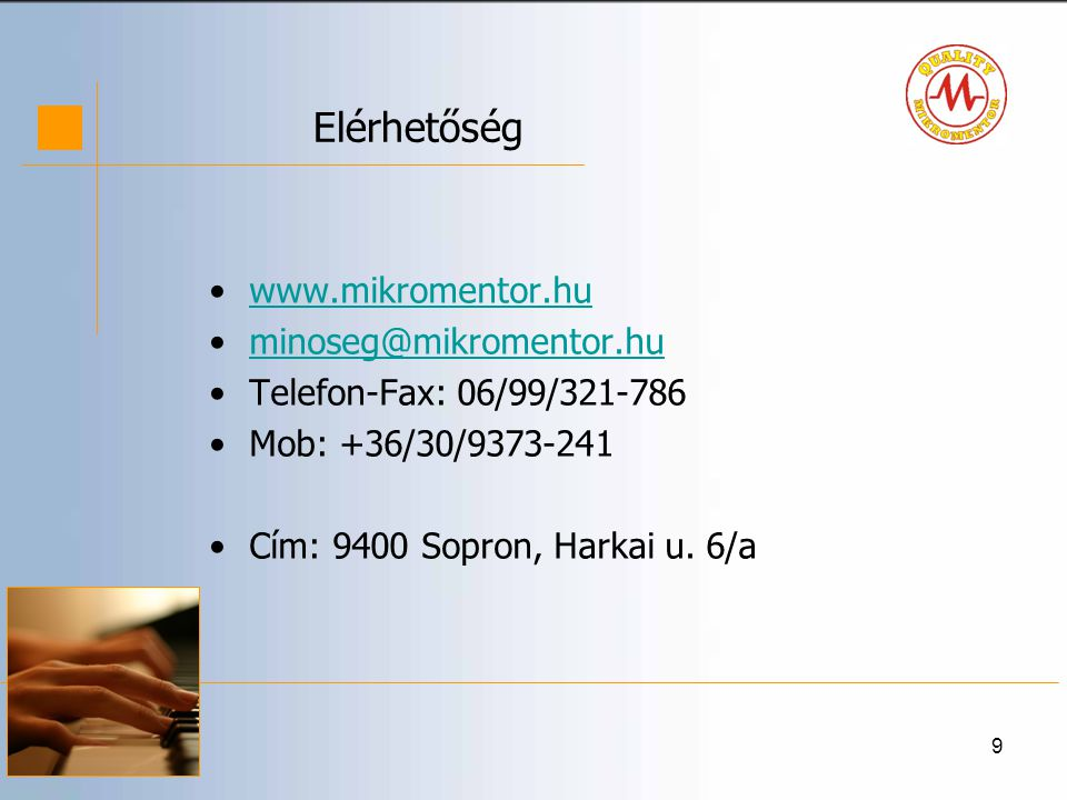 9 Elérhetőség •www.mikromentor.huwww.mikromentor.hu •minoseg@mikromentor.huminoseg@mikromentor.hu •Telefon-Fax: 06/99/321-786 •Mob: +36/30/9373-241 •Cím: 9400 Sopron, Harkai u.