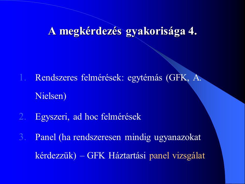 A megkérdezés gyakorisága 4. 1. Rendszeres felmérések: egytémás (GFK, A. Nielsen) 2. Egyszeri, ad hoc felmérések 3. Panel (ha rendszeresen mindig ugya