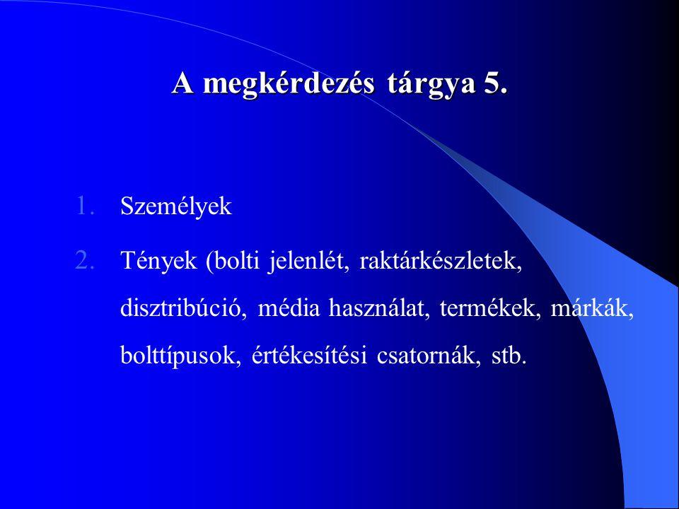 A megkérdezés tárgya 5. 1. Személyek 2. Tények (bolti jelenlét, raktárkészletek, disztribúció, média használat, termékek, márkák, bolttípusok, értékes