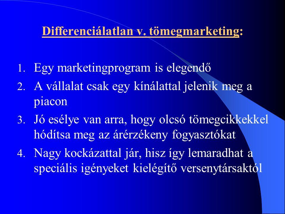 Differenciálatlan v. tömegmarketing: 1. Egy marketingprogram is elegendő 2. A vállalat csak egy kínálattal jelenik meg a piacon 3. Jó esélye van arra,