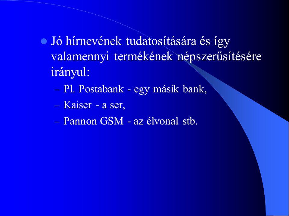  Jó hírnevének tudatosítására és így valamennyi termékének népszerűsítésére irányul: – Pl. Postabank - egy másik bank, – Kaiser - a ser, – Pannon GSM