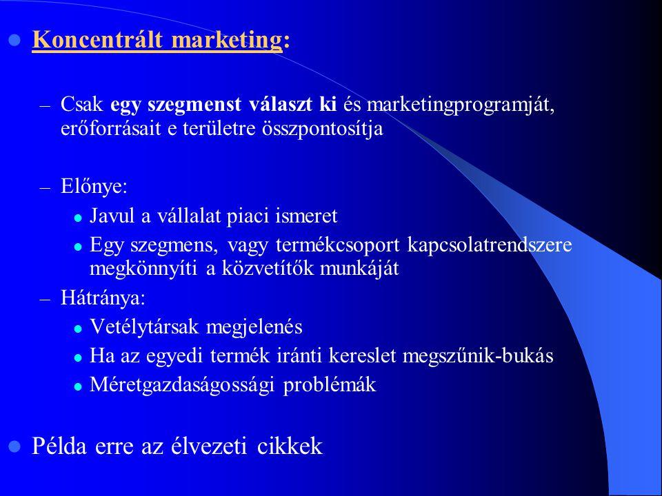  Koncentrált marketing: – Csak egy szegmenst választ ki és marketingprogramját, erőforrásait e területre összpontosítja – Előnye:  Javul a vállalat
