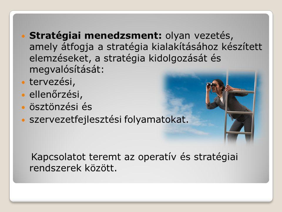  Stratégiai menedzsment: olyan vezetés, amely átfogja a stratégia kialakításához készített elemzéseket, a stratégia kidolgozását és megvalósítását:  tervezési,  ellenőrzési,  ösztönzési és  szervezetfejlesztési folyamatokat.