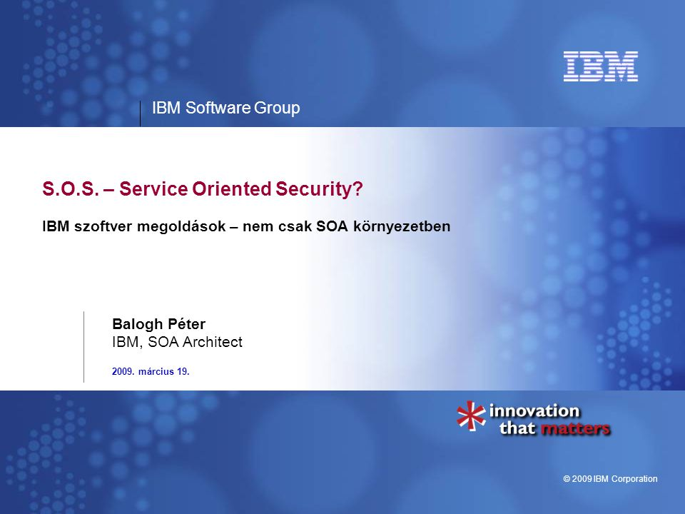 IBM Software Group © 2009 IBM Corporation S.O.S. – Service Oriented Security.