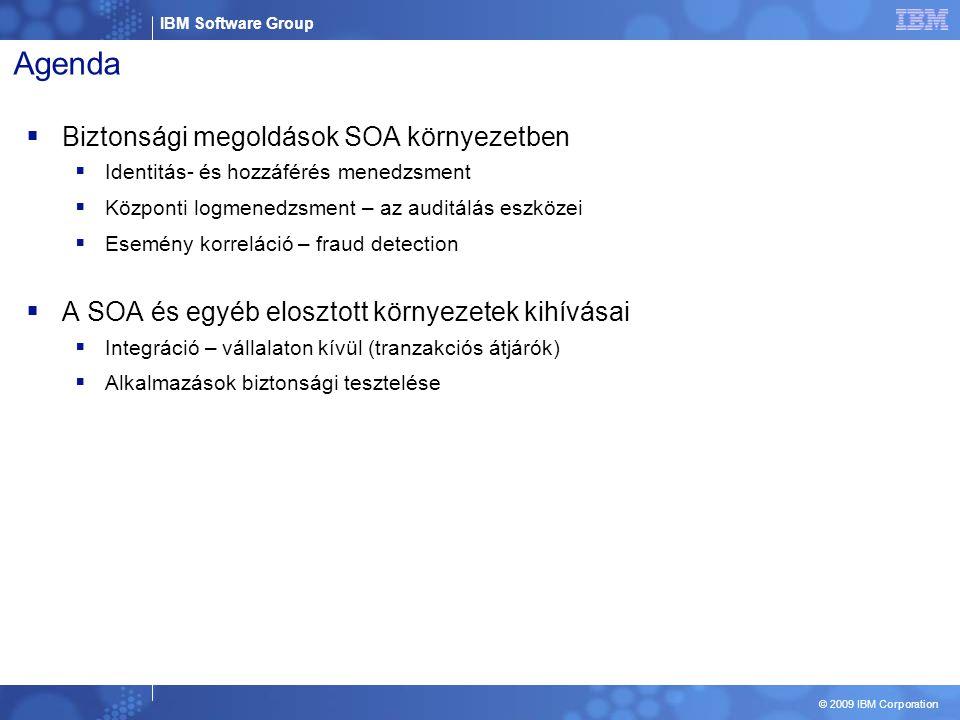 IBM Software Group © 2009 IBM Corporation Agenda  Biztonsági megoldások SOA környezetben  Identitás- és hozzáférés menedzsment  Központi logmenedzsment – az auditálás eszközei  Esemény korreláció – fraud detection  A SOA és egyéb elosztott környezetek kihívásai  Integráció – vállalaton kívül (tranzakciós átjárók)  Alkalmazások biztonsági tesztelése