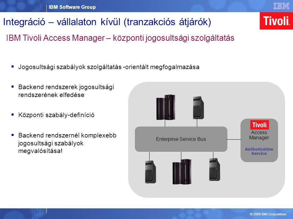 IBM Software Group © 2009 IBM Corporation Enterprise Service Bus Integráció – vállalaton kívül (tranzakciós átjárók) IBM Tivoli Access Manager – központi jogosultsági szolgáltatás Tivoli Access Manager Authorization Service  Jogosultsági szabályok szolgáltatás -orientált megfogalmazása  Backend rendszerek jogosultsági rendszerének elfedése  Központi szabály-definíció  Backend rendszernél komplexebb jogosultsági szabályok megvalósítása!