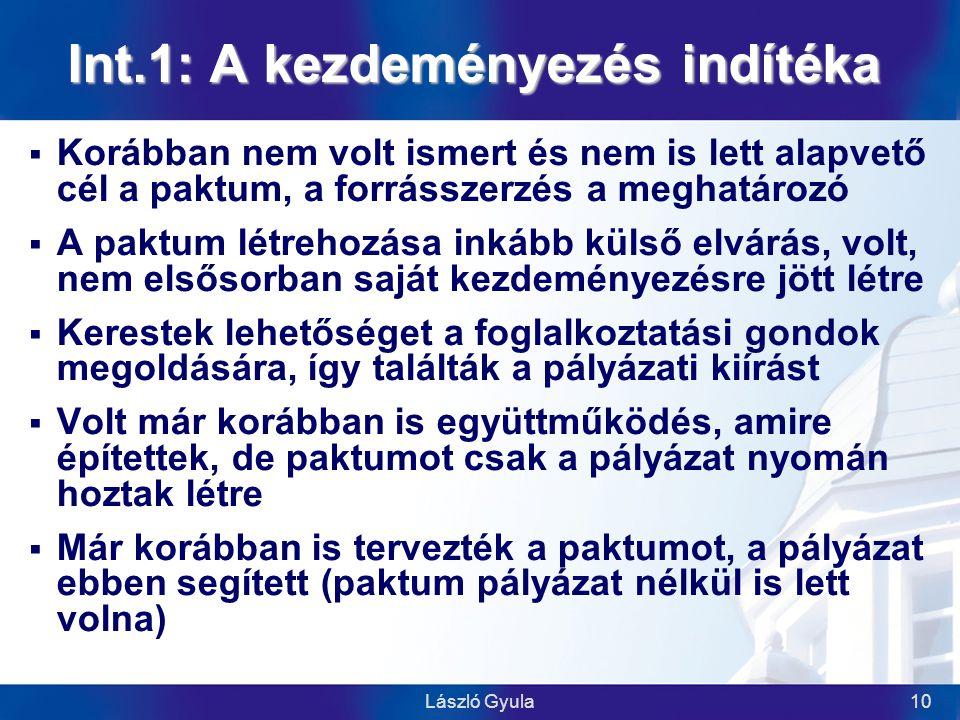 László Gyula10 Int.1: A kezdeményezés indítéka  Korábban nem volt ismert és nem is lett alapvető cél a paktum, a forrásszerzés a meghatározó  A paktum létrehozása inkább külső elvárás, volt, nem elsősorban saját kezdeményezésre jött létre  Kerestek lehetőséget a foglalkoztatási gondok megoldására, így találták a pályázati kiírást  Volt már korábban is együttműködés, amire építettek, de paktumot csak a pályázat nyomán hoztak létre  Már korábban is tervezték a paktumot, a pályázat ebben segített (paktum pályázat nélkül is lett volna)