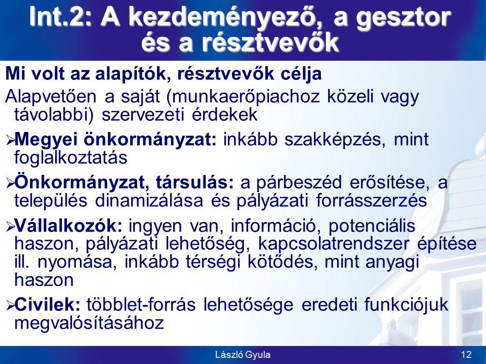 László Gyula12 Int.2: A kezdeményező, a gesztor és a résztvevők Mi volt az alapítók, résztvevők célja Alapvetően a saját (munkaerőpiachoz közeli vagy távolabbi) szervezeti érdekek  Megyei önkormányzat: inkább szakképzés, mint foglalkoztatás  Önkormányzat, társulás: a párbeszéd erősítése, a település dinamizálása és pályázati forrásszerzés  Vállalkozók: ingyen van, információ, potenciális haszon, pályázati lehetőség, kapcsolatrendszer építése ill.