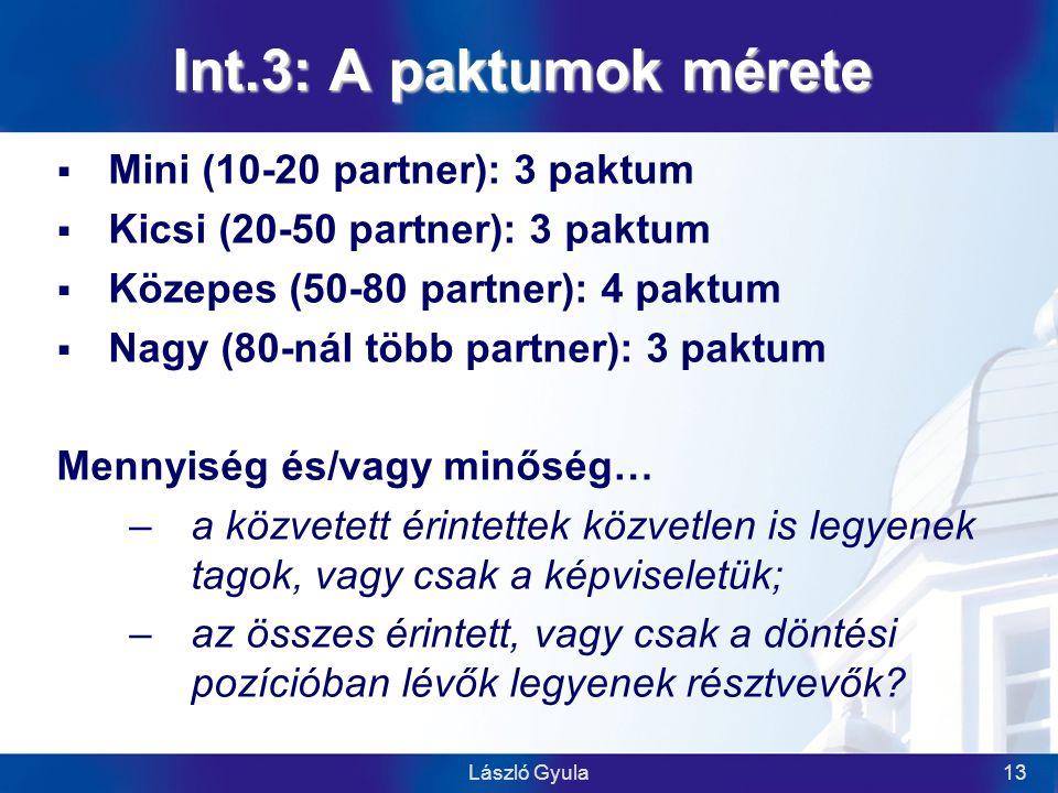 László Gyula13 Int.3: A paktumok mérete  Mini (10-20 partner): 3 paktum  Kicsi (20-50 partner): 3 paktum  Közepes (50-80 partner): 4 paktum  Nagy (80-nál több partner): 3 paktum Mennyiség és/vagy minőség… –a közvetett érintettek közvetlen is legyenek tagok, vagy csak a képviseletük; –az összes érintett, vagy csak a döntési pozícióban lévők legyenek résztvevők
