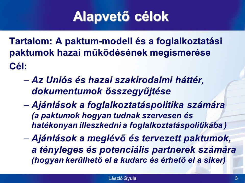László Gyula3 Alapvető célok Tartalom: A paktum-modell és a foglalkoztatási paktumok hazai működésének megismerése Cél: –Az Uniós és hazai szakirodalmi háttér, dokumentumok összegyűjtése –Ajánlások a foglalkoztatáspolitika számára (a paktumok hogyan tudnak szervesen és hatékonyan illeszkedni a foglalkoztatáspolitikába ) –Ajánlások a meglévő és tervezett paktumok, a tényleges és potenciális partnerek számára (hogyan kerülhető el a kudarc és érhető el a siker)