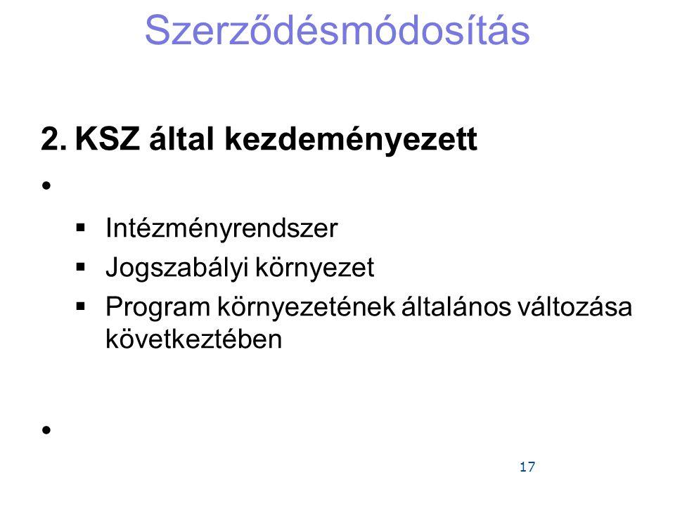 17 Szerződésmódosítás 2.KSZ által kezdeményezett •  Intézményrendszer  Jogszabályi környezet  Program környezetének általános változása következtéb