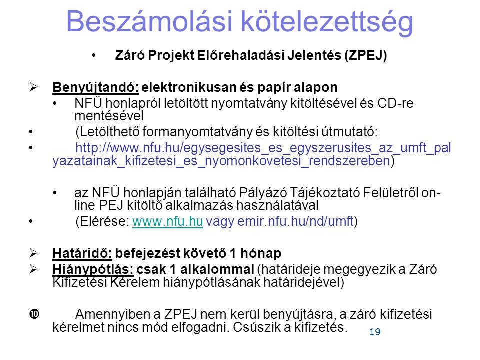 19 Beszámolási kötelezettség •Záró Projekt Előrehaladási Jelentés (ZPEJ)  Benyújtandó: elektronikusan és papír alapon •NFÜ honlapról letöltött nyomtatvány kitöltésével és CD-re mentésével •(Letölthető formanyomtatvány és kitöltési útmutató: •http://www.nfu.hu/egysegesites_es_egyszerusites_az_umft_pal yazatainak_kifizetesi_es_nyomonkovetesi_rendszereben) •az NFÜ honlapján található Pályázó Tájékoztató Felületről on- line PEJ kitöltő alkalmazás használatával •(Elérése: www.nfu.hu vagy emir.nfu.hu/nd/umft)www.nfu.hu  Határidő: befejezést követő 1 hónap  Hiánypótlás: csak 1 alkalommal (határideje megegyezik a Záró Kifizetési Kérelem hiánypótlásának határidejével)  Amennyiben a ZPEJ nem kerül benyújtásra, a záró kifizetési kérelmet nincs mód elfogadni.