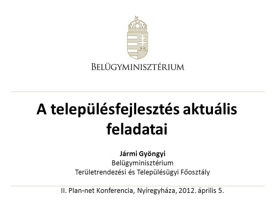 A településfejlesztés aktuális feladatai Jármi Gyöngyi Belügyminisztérium Területrendezési és Településügyi Főosztály II. Plan-net Konferencia, Nyíreg