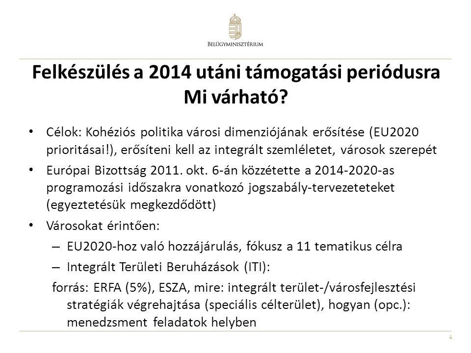 4 Felkészülés a 2014 utáni támogatási periódusra Mi várható? • Célok: Kohéziós politika városi dimenziójának erősítése (EU2020 prioritásai!), erősíten