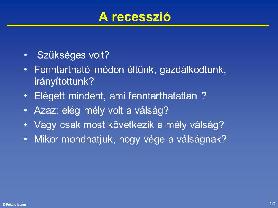 © Fekete István 10 A recesszió • Szükséges volt? •Fenntartható módon éltünk, gazdálkodtunk, irányítottunk? •Elégett mindent, ami fenntarthatatlan ? •A