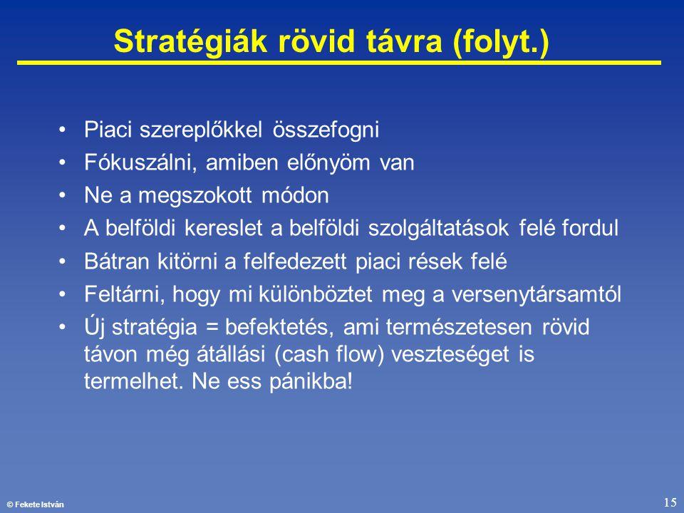 © Fekete István 15 Stratégiák rövid távra (folyt.) •Piaci szereplőkkel összefogni •Fókuszálni, amiben előnyöm van •Ne a megszokott módon •A belföldi k
