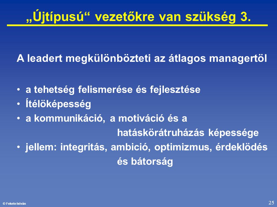 """© Fekete István 25 """"Újtípusú"""" vezetőkre van szükség 3. A leadert megkülönbözteti az átlagos managertöl • a tehetség felismerése és fejlesztése • Ítélö"""