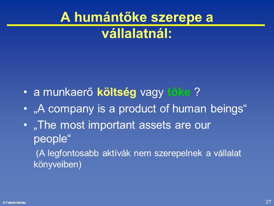"""© Fekete István 27 A humántőke szerepe a vállalatnál: •a munkaerő költség vagy tőke ? •""""A company is a product of human beings"""" •""""The most important a"""