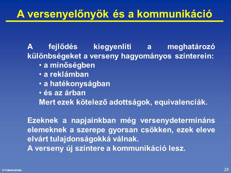 © Fekete István 28 A versenyelőnyök és a kommunikáció A fejlődés kiegyenlíti a meghatározó különbségeket a verseny hagyományos színterein: • a minőség