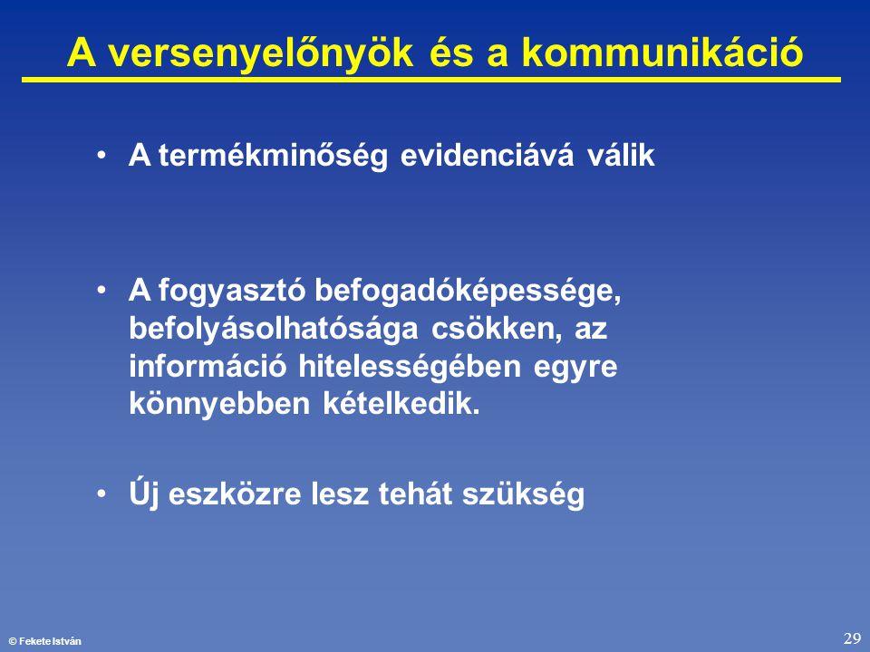© Fekete István 29 A versenyelőnyök és a kommunikáció •A termékminőség evidenciává válik •A fogyasztó befogadóképessége, befolyásolhatósága csökken, a