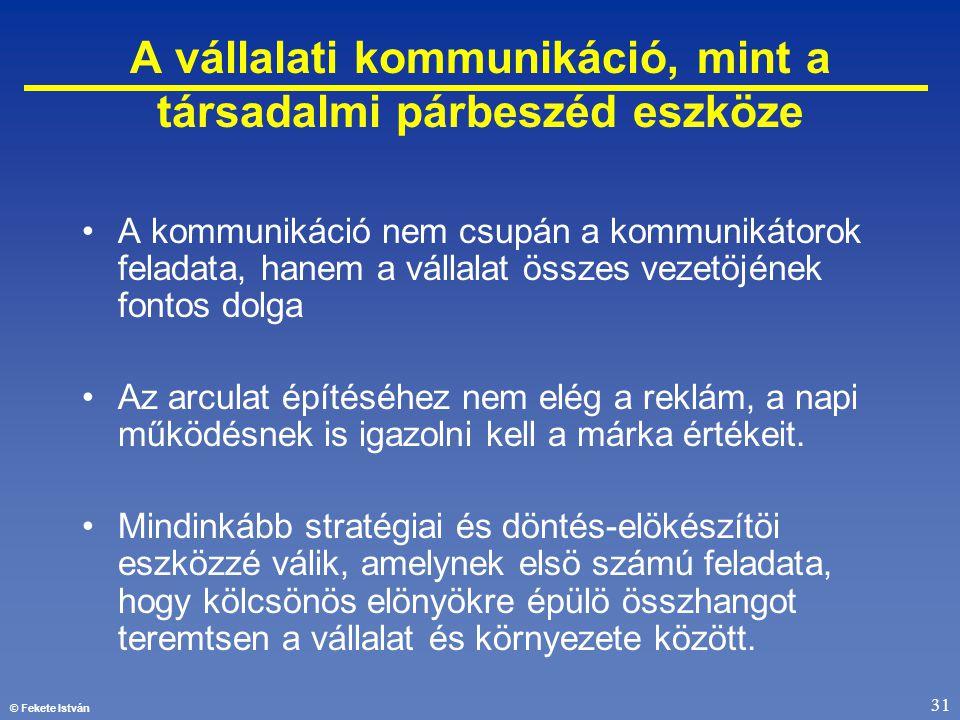 © Fekete István 31 A vállalati kommunikáció, mint a társadalmi párbeszéd eszköze •A kommunikáció nem csupán a kommunikátorok feladata, hanem a vállala
