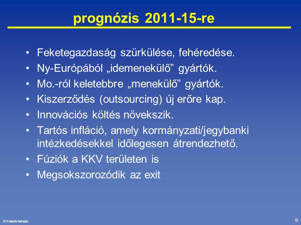 """© Fekete István 9 prognózis 2011-15-re •Feketegazdaság szürkülése, fehéredése. •Ny-Európából """"idemenekülő"""" gyártók. •Mo.-ról keletebbre """"menekülő"""" gyá"""