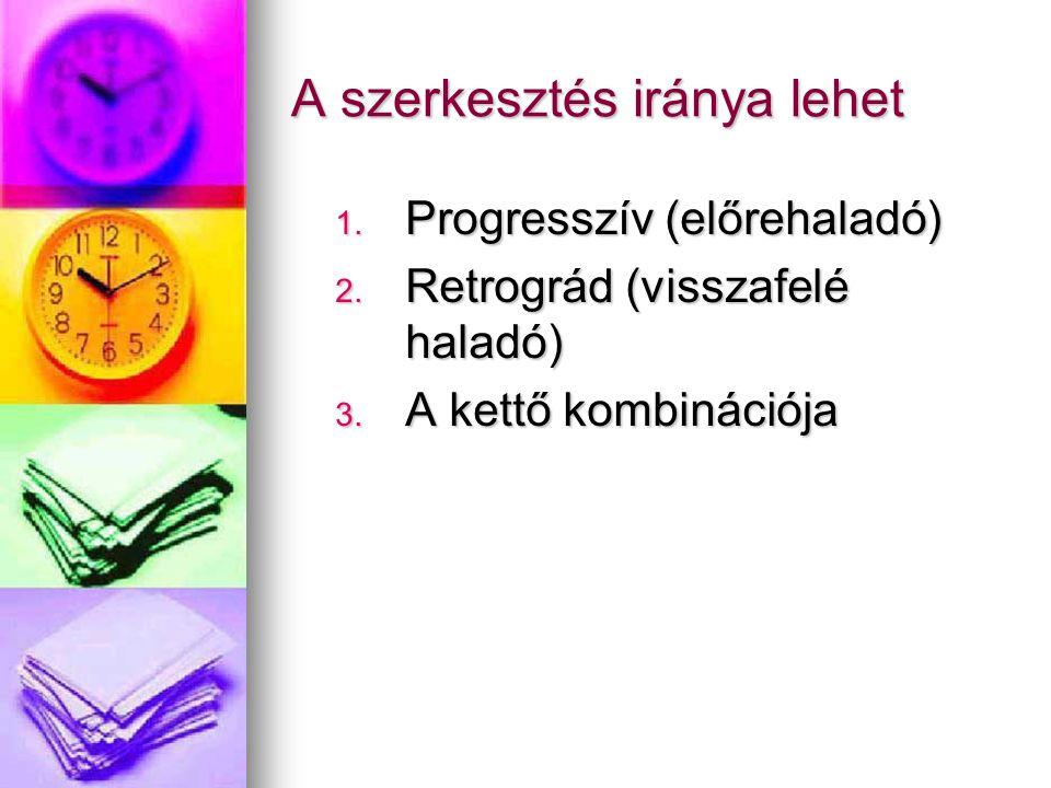 A szerkesztés iránya lehet 1. Progresszív (előrehaladó) 2. Retrográd (visszafelé haladó) 3. A kettő kombinációja