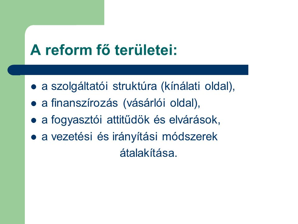 A reform fő területei:  a szolgáltatói struktúra (kínálati oldal),  a finanszírozás (vásárlói oldal),  a fogyasztói attitűdök és elvárások,  a vez