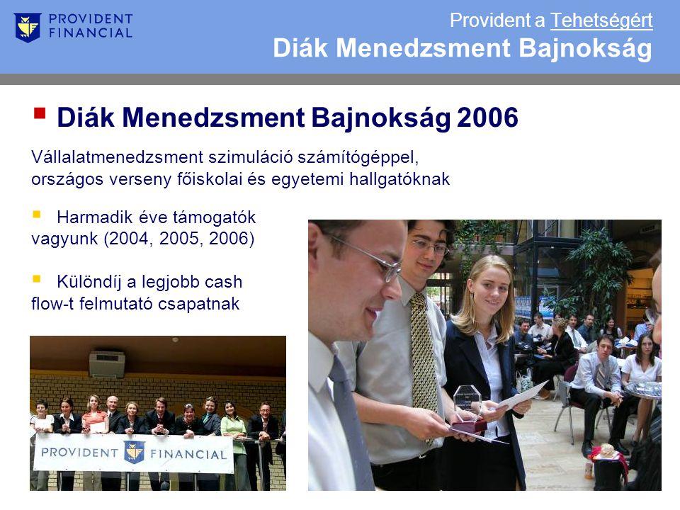 Provident a Tehetségért Diák Menedzsment Bajnokság  Diák Menedzsment Bajnokság 2006 Vállalatmenedzsment szimuláció számítógéppel, országos verseny főiskolai és egyetemi hallgatóknak  Harmadik éve támogatók vagyunk (2004, 2005, 2006)  Különdíj a legjobb cash flow-t felmutató csapatnak