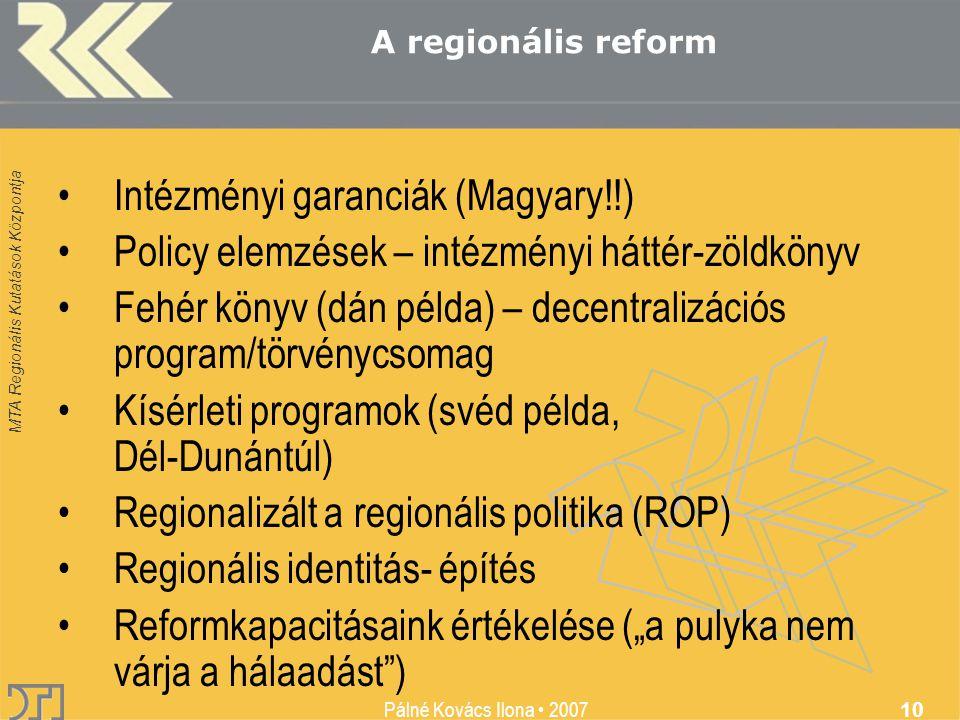 """MTA Regionális Kutatások Központja Pálné Kovács Ilona • 2007 10 •Intézményi garanciák (Magyary!!) •Policy elemzések – intézményi háttér-zöldkönyv •Fehér könyv (dán példa) – decentralizációs program/törvénycsomag •Kísérleti programok (svéd példa, Dél-Dunántúl) •Regionalizált a regionális politika (ROP) •Regionális identitás- építés •Reformkapacitásaink értékelése (""""a pulyka nem várja a hálaadást ) A regionális reform"""