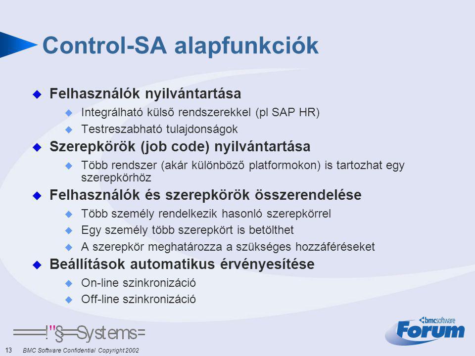 13 BMC Software Confidential Copyright 2002 Control-SA alapfunkciók  Felhasználók nyilvántartása  Integrálható külső rendszerekkel (pl SAP HR)  Testreszabható tulajdonságok  Szerepkörök (job code) nyilvántartása  Több rendszer (akár különböző platformokon) is tartozhat egy szerepkörhöz  Felhasználók és szerepkörök összerendelése  Több személy rendelkezik hasonló szerepkörrel  Egy személy több szerepkört is betölthet  A szerepkör meghatározza a szükséges hozzáféréseket  Beállítások automatikus érvényesítése  On-line szinkronizáció  Off-line szinkronizáció