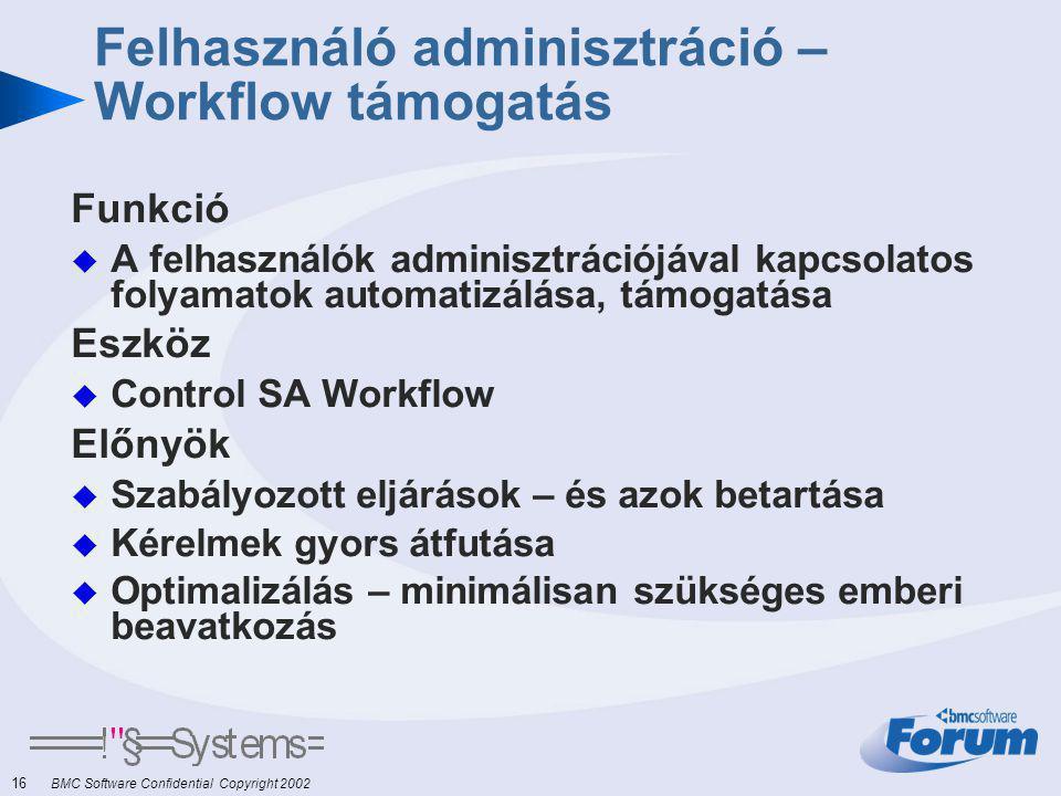 16 BMC Software Confidential Copyright 2002 Felhasználó adminisztráció – Workflow támogatás Funkció  A felhasználók adminisztrációjával kapcsolatos folyamatok automatizálása, támogatása Eszköz  Control SA Workflow Előnyök  Szabályozott eljárások – és azok betartása  Kérelmek gyors átfutása  Optimalizálás – minimálisan szükséges emberi beavatkozás