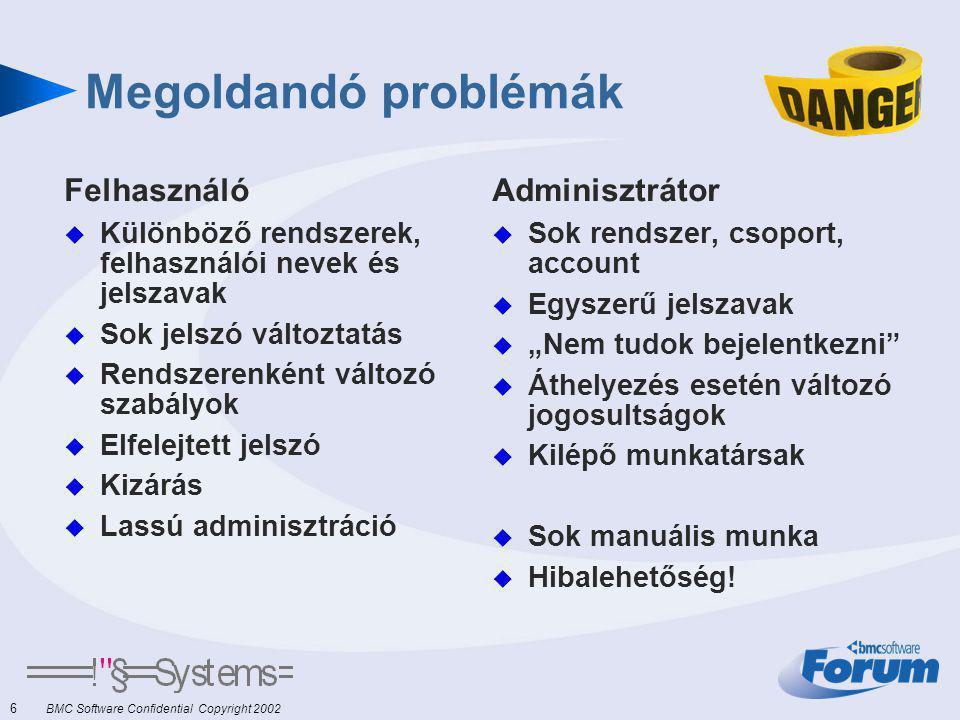 """6 BMC Software Confidential Copyright 2002 Megoldandó problémák Felhasználó  Különböző rendszerek, felhasználói nevek és jelszavak  Sok jelszó változtatás  Rendszerenként változó szabályok  Elfelejtett jelszó  Kizárás  Lassú adminisztráció Adminisztrátor  Sok rendszer, csoport, account  Egyszerű jelszavak  """"Nem tudok bejelentkezni  Áthelyezés esetén változó jogosultságok  Kilépő munkatársak  Sok manuális munka  Hibalehetőség!"""